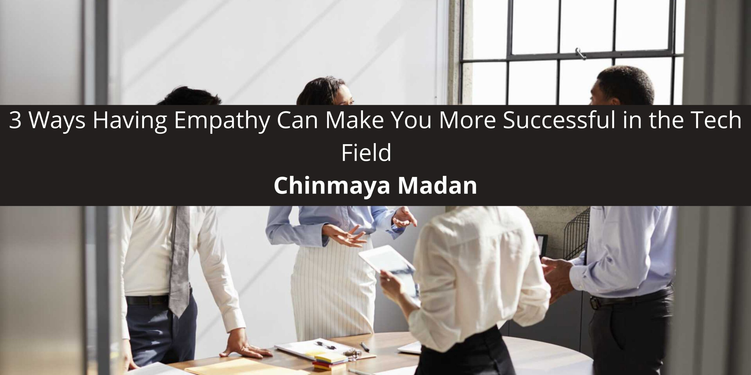 3 Ways Having Empathy Can Make You More Successful in the Tech Field
